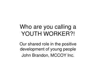 Who are you calling a YOUTH WORKER?!