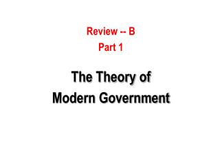 Review -- B Part 1  The Theory of  Modern Government