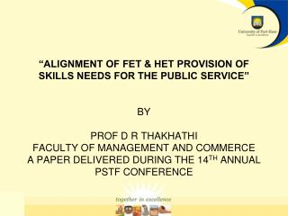 ALIGNMENT OF FET  HET PROVISION OF SKILLS NEEDS FOR THE PUBLIC SERVICE      BY   PROF D R THAKHATHI  FACULTY OF MANAGEM