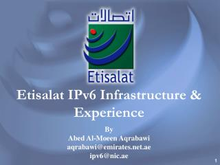 Etisalat IPv6 Infrastructure & Experience By  Abed Al-Moeen Aqrabawi aqrabawi@emirates.net.ae   ipv6@nic.ae