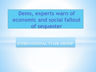 INTERNATIONAL TYLER GROUP - Dems, experts warn of economic a