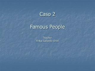 Caso 2  Famous People Teacher Erika Gallardo Onel
