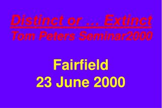 Distinct or … Extinct Tom Peters Seminar2000 Fairfield 23 June 2000