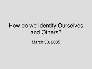 How do we Identify Ourselves and Others?