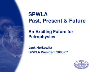 SPWLA Past, Present & Future An Exciting Future for Petrophysics