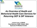 An Overview of Health and Behavioral Health Care Services for Returning OEF  OIF Veterans   Lauren Love, LCSW-R Paul Sey