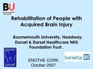 Rehabilitation of People with Acquired Brain Injury Bournemouth University, Headway, Dorset & Dorset Healthcare NHS   Fo