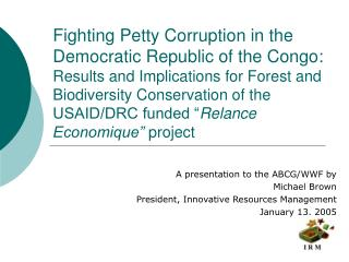 A presentation to the ABCG/WWF by  Michael Brown President, Innovative Resources Management January 13, 2005