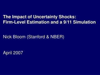 The Impact of Uncertainty Shocks: Firm-Level Estimation and a 9/11 Simulation Nick Bloom (Stanford & NBER) April 2007
