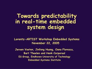 Towards predictability in real-time embedded system design   Lorentz-ARTIST Workshop Embedded Systems November 22, 2005