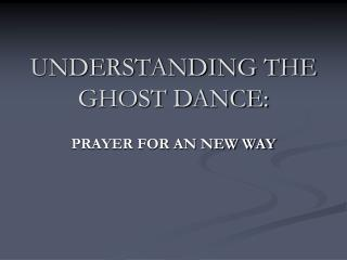 UNDERSTANDING THE GHOST DANCE: