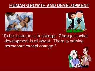 HUMAN GROWTH AND DEVELOPMENT       To be a person is to change.  Change is what development is all about.  There is noth