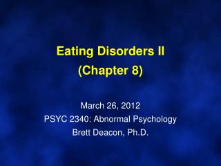 Eating Disorders II (Chapter 8) March 26, 2012 PSYC 2340: Abnormal Psychology Brett Deacon, Ph.D.