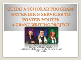 GUIDE A SCHOLAR PROGRAM-EXTENDING SERVICES TO FOSTER YOUTH:  A GRANT WRITING PROJECT