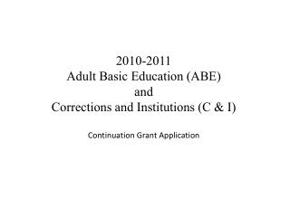 2010-2011 Adult Basic Education (ABE)  and  Corrections and Institutions (C & I) Continuation Grant Application