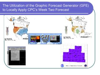 The Utilization of the Graphic Forecast Generator GFE to Locally Apply CPC s Week Two Forecast