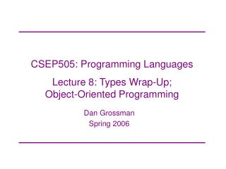 CSEP505: Programming Languages Lecture 8: Types Wrap-Up;  Object-Oriented Programming