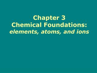 Chapter 3 Chemical Foundations: elements, atoms, and ions