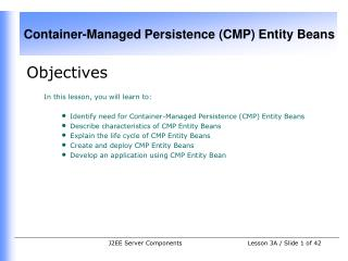 Objectives In this lesson, you will learn to:  Identify need for Container-Managed Persistence (CMP) Entity Beans Descri