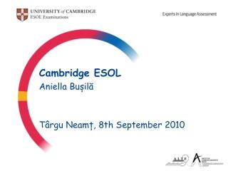 Cambridge ESOL Aniella Bu ș il ă Târgu Neamț , 8th September 2010