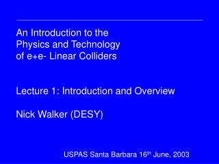 An Introduction to the Physics and Technology of e+e- Linear Colliders Lecture 1: Introduction and Overview Nick Walker