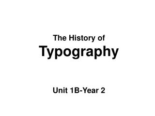 The History of  Typography Unit 1B-Year 2