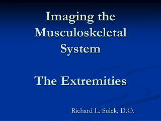 Imaging the Musculoskeletal System  The Extremities