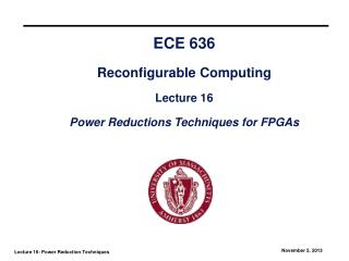 ECE 636 Reconfigurable Computing Lecture 16 Power Reductions Techniques for FPGAs