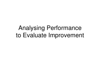 Analysing Performance to Evaluate Improvement