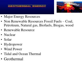 Major Energy Resources  Non Renewable Resources Fossil Fuels – Coal, Petroleum, Natural gas, Biofuels, Biogas, wood Rene