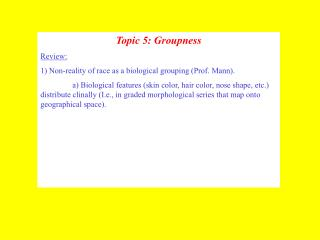Topic 5: Groupness Review: 1 Non-reality of race as a biological grouping Prof. Mann.    a Biological features skin colo