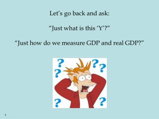 Let s go back and ask:   Just what is this  Y     Just how do we measure GDP and real GDP