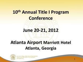 10 th  Annual Title I Program Conference June 20-21, 2012 Atlanta Airport  Marriott Hotel Atlanta, Georgia