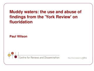 Muddy waters: the use and abuse of findings from the 'York Review' on fluoridation Paul Wilson
