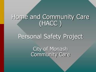 Home and Community Care (HACC ) Personal Safety Project City of Monash  Community Care