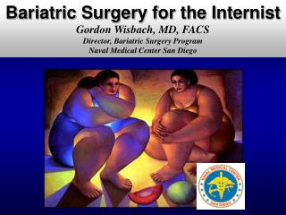 Bariatric Surgery for the Internist Gordon Wisbach, MD, FACS Director, Bariatric Surgery Program Naval Medical Center Sa