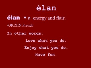 lan  lan    n. energy and flair. ORIGIN French In other words: Love what you do. Enjoy what you do. Have fun.