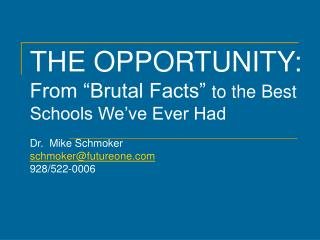 "THE OPPORTUNITY: From ""Brutal Facts"" to the Best Schools We've Ever Had Dr. Mike Schmoker schmoker@futureone.com 928"