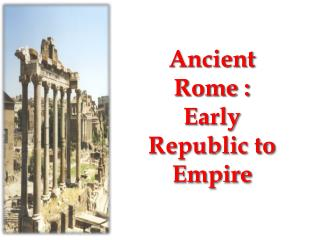 Ancient Rome : Early Republic to Empire