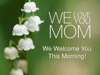 We Welcome You This Morning!