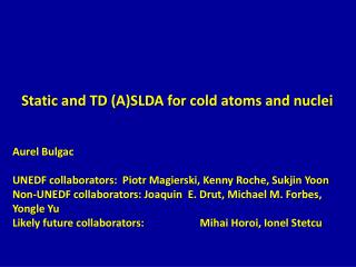 Static and TD (A)SLDA for cold atoms and nuclei