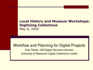Local History and Museum Workshops: Digitizing Collections May 6, 2005