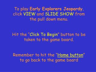 To play  Early Explorers Jeopardy ,                                click  VIEW  and  SLIDE SHOW  from the pull down menu