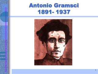 Antonio Gramsci 1891- 1937