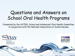 Questions and Answers on School Oral Health Programs  Presented by the ASTDD, School and Adolescent Oral Health Committe