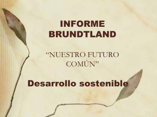 """INFORME BRUNDTLAND """"NUESTRO FUTURO COMÚN"""""""