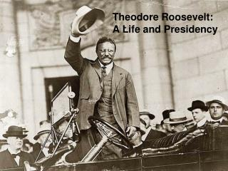 Theodore Roosevelt:   A Life and Presidency