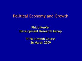Political Economy and Growth Philip Keefer Development Research Group PREM Growth Course 26 March 2009