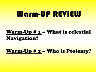 Warm-Up # 1  – What is celestial Navigation? Warm-Up # 2  – Who is Ptolemy?