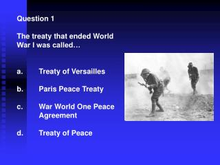 Question 1 The treaty that ended World War I was called… 	Treaty of Versailles  	Paris Peace Treaty 	War World One Peace